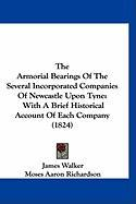 The Armorial Bearings of the Several Incorporated Companies of Newcastle Upon Tyne: With a Brief Historical Account of Each Company (1824)