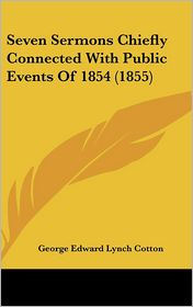 Seven Sermons Chiefly Connected With Public Events Of 1854 (1855) - George Edward Lynch Cotton