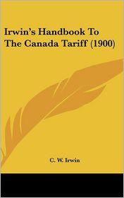 Irwin's Handbook To The Canada Tariff (1900) - C. W. Irwin (Editor)