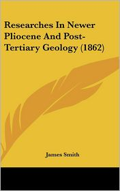 Researches In Newer Pliocene And Post-Tertiary Geology (1862) - James Smith