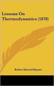 Lessons On Thermodynamics (1878) - Robert Edward Baynes