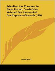 Schreiben Aus Konstanz An Einen Freund, Geschrieben Wahrend Der Anwesenheit Des Kapuziner-Generals (1780) - Anonymous