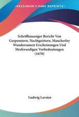 Schrifftmassiger Bericht Von Gespenstern, Nachtgeistern, Mancherley Wundersamen Erscheinungen Und Merkwurdigen Vorbedeutungen (1670) - Ludwig Lavater