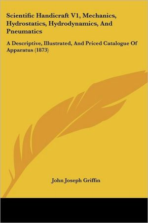Scientific Handicraft V1, Mechanics, Hydrostatics, Hydrodynamics, And Pneumatics - John Joseph Griffin