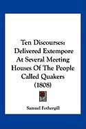 Ten Discourses: Delivered Extempore at Several Meeting Houses of the People Called Quakers (1808)