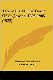 Ten Years At The Court Of St. James, 1895-1905 (1922) - Hermann Eckardstein