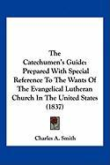 The Catechumen's Guide: Prepared with Special Reference to the Wants of the Evangelical Lutheran Church in the United States (1837)