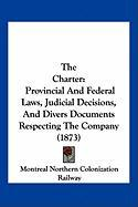 The Charter: Provincial and Federal Laws, Judicial Decisions, and Divers Documents Respecting the Company (1873)