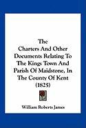 The Charters and Other Documents Relating to the Kings Town and Parish of Maidstone, in the County of Kent (1825)