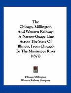 The Chicago, Millington and Western Railway: A Narrow-Guage Line Across the State of Illinois, from Chicago to the Mississippi River (1877)