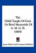 The Child Taught of God: Or Brief Memorials of A. M. G. B. (1865)