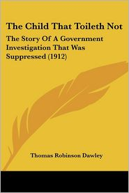 The Child That Toileth Not: The Story of a Government Investigation That Was Suppressed (1912)