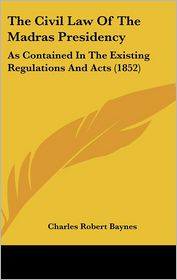 The Civil Law Of The Madras Presidency - Charles Robert Baynes (Editor)