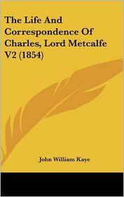 The Life And Correspondence Of Charles, Lord Metcalfe V2 (1854) - John William Kaye