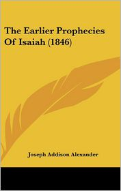 The Earlier Prophecies Of Isaiah (1846) - Joseph Addison Alexander