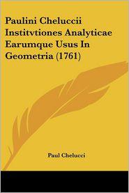 Paulini Cheluccii Institvtiones Analyticae Earumque Usus In Geometria (1761) - Paul Chelucci