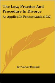 The Law, Practice And Procedure In Divorce - Jay Carver Bossard