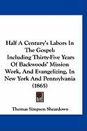 Half a Century's Labors in the Gospel: Including Thirty-Five Years of Backwoods' Mission Work, and Evangelizing, in New York and Pennsylvania (1865)