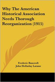 Why The American Historical Association Needs Thorough Reorganization (1915) - Frederic Bancroft, Dunbar Rowland, John Holladay Latane