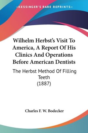 Wilhelm Herbst's Visit To America, A Report Of His Clinics And Operations Before American Dentists - Charles F.W. Bodecker