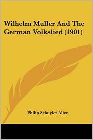Wilhelm Muller And The German Volkslied (1901) - Philip Schuyler Allen