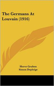 The Germans At Louvain (1916) - Herve Gruben, Foreword by Simon Deploige