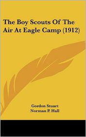 The Boy Scouts Of The Air At Eagle Camp (1912) - Gordon Stuart, Norman P. Hall (Illustrator)