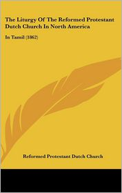 The Liturgy Of The Reformed Protestant Dutch Church In North America - Reformed Protestant Dutch Church