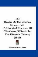 The Heretic or the German Stranger V2: A Historical Romance of the Court of Russia in the Fifteenth Century (1845)