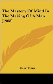 The Mastery Of Mind In The Making Of A Man (1908) - Henry Frank