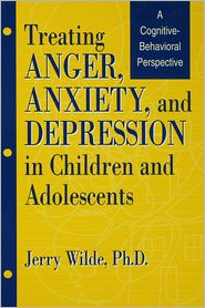 Treating Anger, Anxiety, And Depression In Children And Adolescents: A Cognitive-Behavioral Perspective - Jerry Wilde