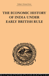 The Economic History of India Under Early British Rule: From the Rise of the British Power in 1757 to the Accession of Queen Victoria in 1837 - Romesh Chunder Dutt