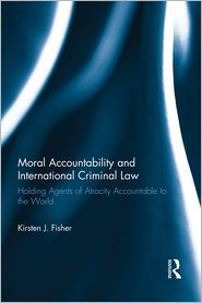MORAL ACCOUNTABILITY AND INTERNATIONAL CRIMINAL LAW:: Holding Agents of Atrocity Accountable to the World - Kirsten Fisher