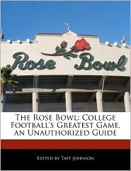 The Rose Bowl: College Football's Greatest Game, an Unauthorized Guide