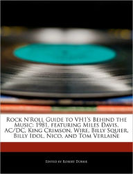 Rock N'Roll Guide to Vh1's Behind the Music: 1981, Featuring Miles Davis, AC/DC, King Crimson, Wire, Billy Squier, Billy Idol, Nico, and Tom Verlaine - Robert Dobbie