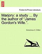 """Marjory: A Study ... by the Author of """"James Gordon's Wife.."""""""