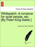 Whitepatch. A romance for quiet people, etc. [By Peter King-Salter.] Vol. III. - Anonymous Salter, Peter King