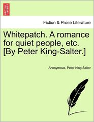Whitepatch. a Romance for Quiet People, Etc. [By Peter King-Salter.] - Anonymous, Peter King Salter