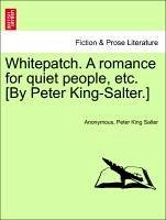 Whitepatch. A romance for quiet people, etc. [By Peter King-Salter.] Vol. I - Anonymous Salter, Peter King