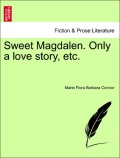 Connor, Marie Flora Barbara: Sweet Magdalen. Only a love story, etc. VOL. I
