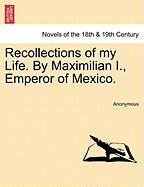 Recollections of My Life. by Maximilian I., Emperor of Mexico.
