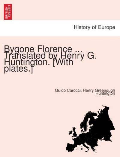 Bygone Florence ... Translated by Henry G. Huntington. [With plates.] - Guido Carocci