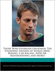 Those Who Establish Greatness: The Founding Fathers of Sports (BMX, Boxing, Car Racing, NASCAR, Skateboarding and More)