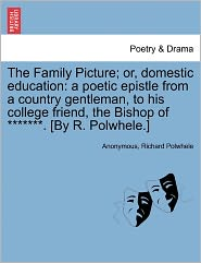 The Family Picture; or, domestic education: a poetic epistle from a country gentleman, to his college friend, the Bishop of *******. [By R. Polwhele.] - Anonymous, Richard Polwhele