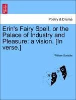 Erin's Fairy Spell, or the Palace of Industry and Pleasure: a vision. [In verse.] - Scribble, William