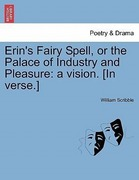 Scribble, William: Erin´s Fairy Spell, or the Palace of Industry and Pleasure: a vision. [In verse.]