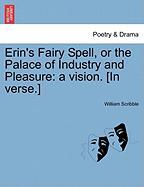 Erin's Fairy Spell, or the Palace of Industry and Pleasure: A Vision. [In Verse.]