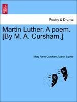 Martin Luther. A poem. [By M. A. Cursham.] Part 1 - Cursham, Mary Anne Luther, Martin