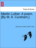 Cursham, Mary Anne;Luther, Martin: Martin Luther. A poem. [By M. A. Cursham.] Part 1