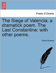 The Siege Of Valencia; A Dramatick Poem. The Last Constantine - Felicia Browne